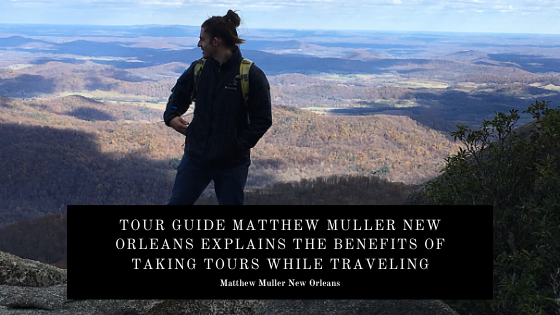 Tour Guide Matthew Muller New Orleans Explains the Benefits of Taking Tours While Traveling