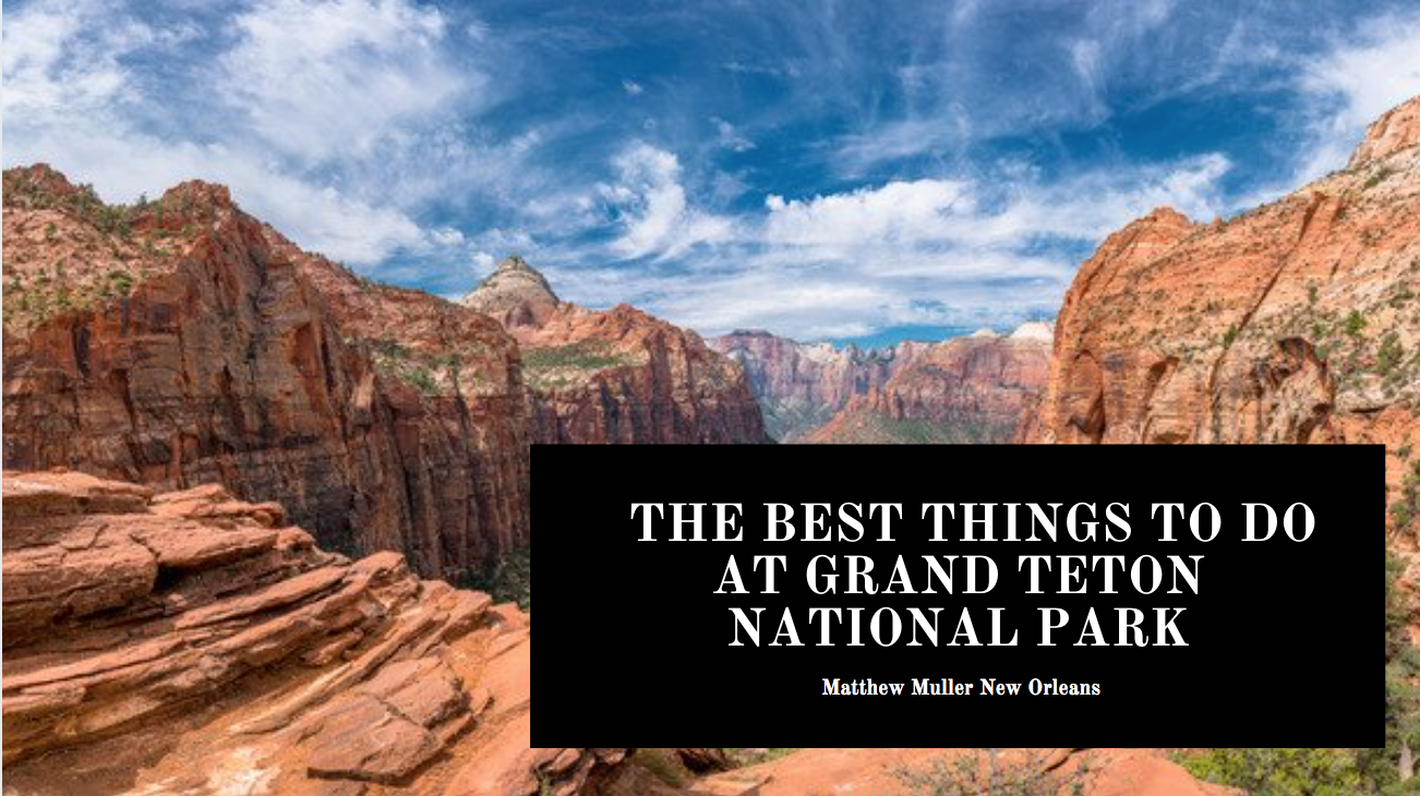 Avid Traveler Matthew Muller New Orleans Discusses the Best Things to Do at Grand Teton National Park